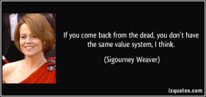 ... , you don't have the same value system, I think. - Sigourney Weaver