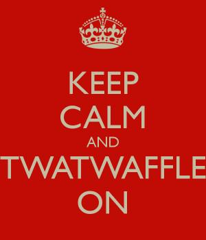 KEEP CALM AND TWATWAFFLE ON