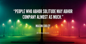 People who abhor solitude may abhor company almost as much.""