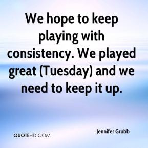 Jennifer Grubb - We hope to keep playing with consistency. We played ...