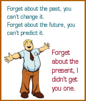 Forget about the past, you can't change it.