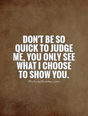 ... to judge me, you only see what I choose to show you. Picture Quote #1