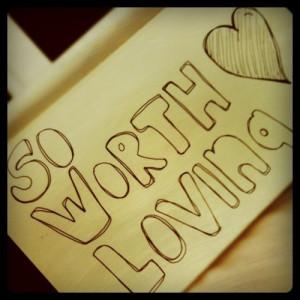 ... , love quotes, love yourself, self esteem, so worth loving, worth it