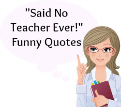 ... , you will find more than 15 Said No Teacher Ever Sayings and Quotes