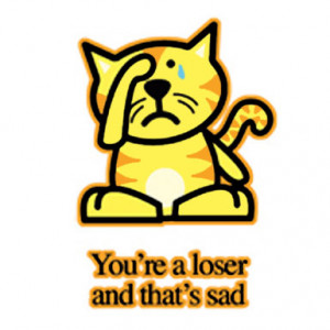 Sad Kitty – You're A Loser And That's Sad – T-Shirt