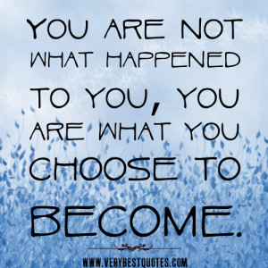 You are not what happened to you, you are what you choose to become.