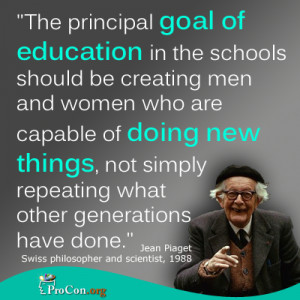 Jean Piaget - The principal goal of education in the schools should be ...