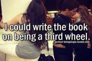 Third Wheel Quotes On being a third wheel.