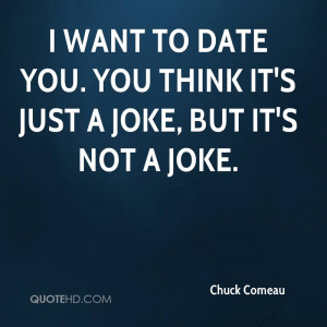 chuck-comeau-quote-i-want-to-date-you-you-think-its-just-a-joke-but ...
