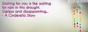 Waiting for you is like waiting for rain in this drought. Useless and ...