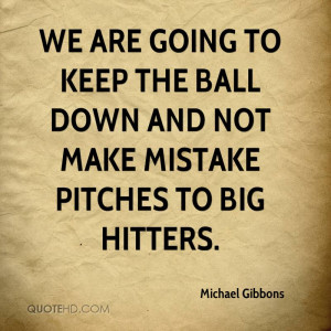 We are going to keep the ball down and not make mistake pitches to big ...