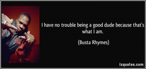 ... no trouble being a good dude because that's what I am. - Busta Rhymes