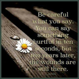 Be careful what you say. You can say something hurtful in ten seconds ...