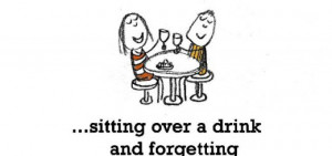 Friendship is, sitting over a drink and forgetting the worries in life ...