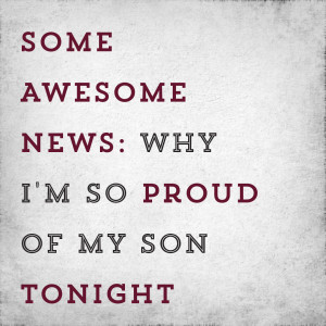 Some Awesome News: Why I'm so proud of my son tonight