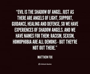 Evil is the shadow of angel. Just as there are angels of light ...