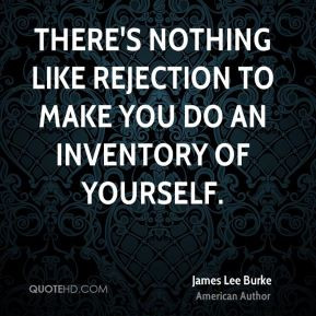 There's nothing like rejection to make you do an inventory of yourself ...