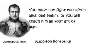 Napoleon Bonaparte - You must not fight too often with one enemy, or ...