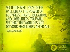 ... power of busyness, haste, isolation, and loneliness. - Dallas Willard