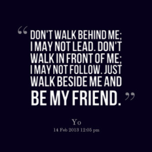 walk behind me; I may not lead. Don't walk in front of me; I may not ...
