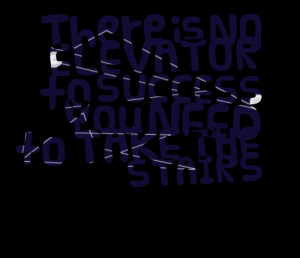 3091-there-is-no-elevator-to-success-you-need-to-take-the-stairs.png