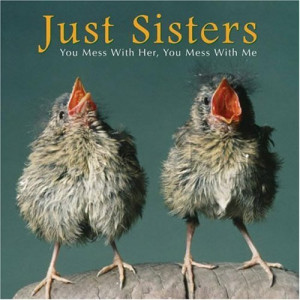 Just Sisters: You Mess with Her, You Mess with Me and I'll kick your ...