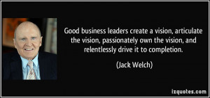 Good business leaders create a vision, articulate the vision ...