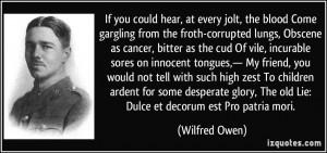 ... , The old Lie: Dulce et decorum est Pro patria mori. - Wilfred Owen