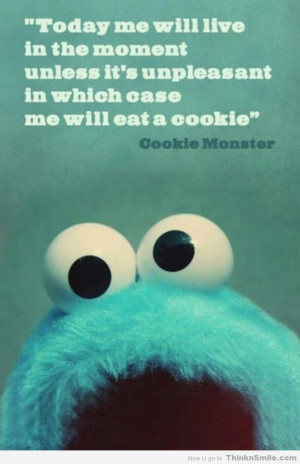 ... unpleasant, in which case I shall eat a cookie. ~ Cookie Monster Quote