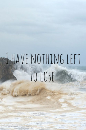 have nothing left to lose.