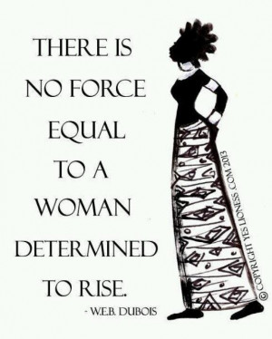 There is no force equal to a woman determined to rise.
