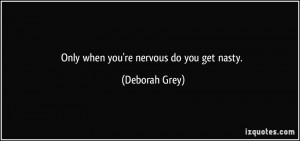 Only when you're nervous do you get nasty. - Deborah Grey