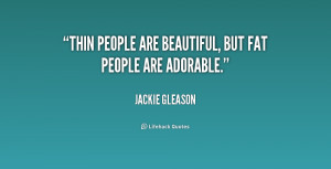 quote-Jackie-Gleason-thin-people-are-beautiful-but-fat-people-180137 ...