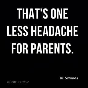Bill Simmons - That's one less headache for parents.