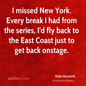 missed New York. Every break I had from the series, I'd fly back to ...