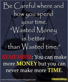 Be careful where and how you spend your time. Wasted Money is better ...