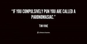 If you compulsively pun you are called a paronomasiac.""