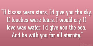 If kisses were stars, I'd give you the sky. If touches were tears, I ...
