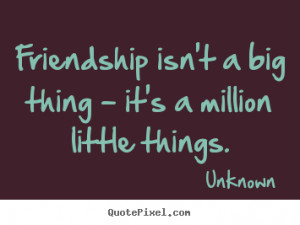 ... big thing - it's a million little things. Unknown friendship quotes