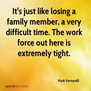 It's just like losing a family member, a very difficult time. The work ...