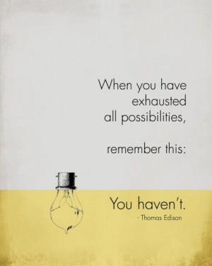When you have exhausted all possibilities, remember this: You haven't ...