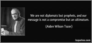 ... our message is not a compromise but an ultimatum. - Aiden Wilson Tozer