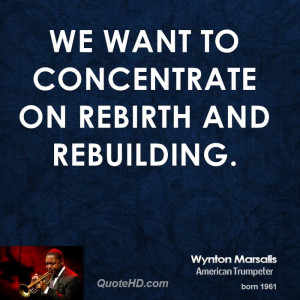 We want to concentrate on rebirth and rebuilding.