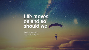 Spencer Johnson Quotes On Life About Keep Moving On And Letting Go ...