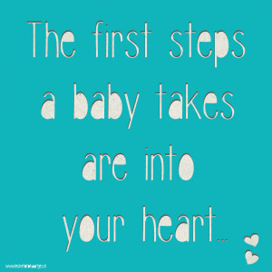 The first steps a baby takes are into your heart