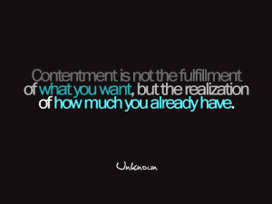 Contentment is not the fulfillment of what you want, but the ...