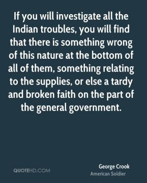 George Crook - If you will investigate all the Indian troubles, you ...