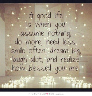 good life is when you assume nothing, do more, need less, smile often ...