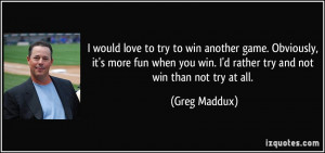 love to try to win another game. Obviously, it's more fun when you win ...