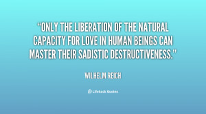Only the liberation of the natural capacity for love in human beings ...